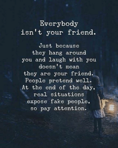 Fake, Mean, and Friend: Everybody  isn't your friend.  Just because  they hang around  you and laugh with you  doesn't mean  they are your friend.  People pretend well.  At the end of the day,  real situations  expose fake people,  so pay attention.