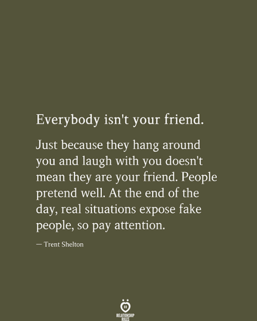 at the end of the day: Everybody isn't your friend.  Just because they hang around  you and laugh with you doesn't  mean they are your friend. People  pretend well. At the end of the  day, real situations expose fake  people, so pay attention.  - Trent Shelton  RELATIONSHIP  RILES