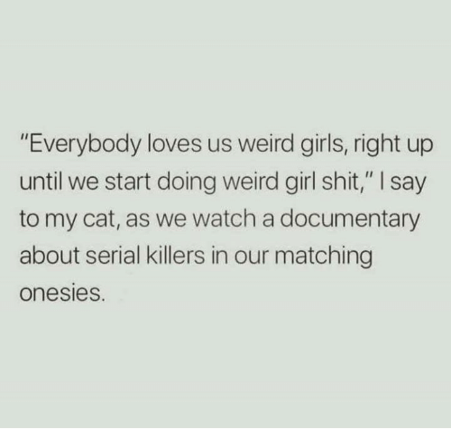 """Girls, Shit, and Weird: """"Everybody loves us weird girls, right up  until we start doing weird girl shit,"""" I say  to my cat, as we watch a documentary  about serial killers in our matching  onesies."""