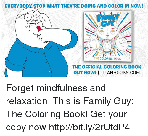 Dank, Family, and Family Guy: EVERYBODY STOP WHAT THEY'RE DOING AND COLOR IN NOW!  THE COLORING BOOK  THE OFFICIAL COLORING BOOK  OUT NOW!  I TITANB00 KS.COM Forget mindfulness and relaxation! This is Family Guy: The Coloring Book! Get your copy now http://bit.ly/2rUtdP4