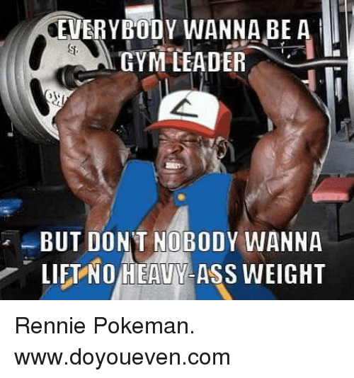 Lift, Lifting, and Pokeman: EVERYBODY WANNA BE A  GYM LEADER  BUT DONT NOBODY WANNA  LIFT NOIHEAVINY ASS WEIGHT Rennie Pokeman.  www.doyoueven.com