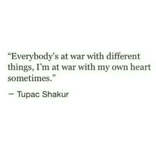 "Tupac Shakur, Heart, and Tupac: ""Everybody's at war with different  things, I'm at war with my own heart  sometimes.""  - Tupac Shakur"