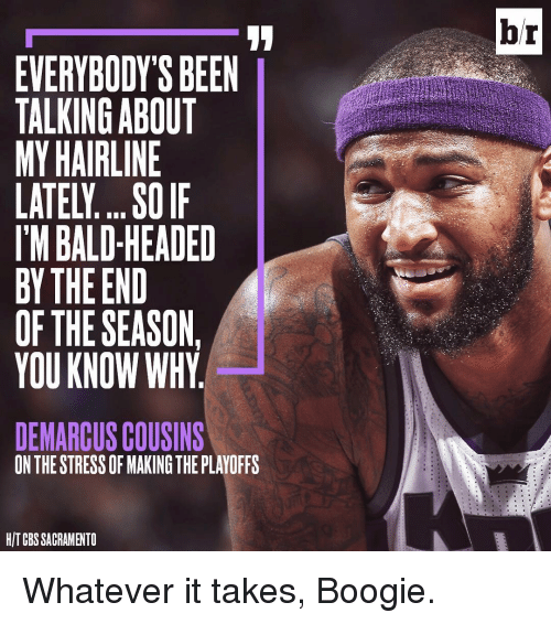 Bald Headed: EVERYBODY'S BEEN  TALKING ABOUT  MY HAIRLINE  LATELI.... SOIF  IM BALD-HEADED  BY THE END  OF THE SEASON,  YOU KNOW WHY  DEMARCUSCOUSINS  ON THE STRESS OFMAKING THE PLAYOFFS  HIT CBS SACRAMENTO  br Whatever it takes, Boogie.