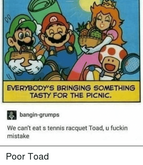 Tennis, Toad, and Tennis Racquet: EVERYBODY'S BRINGING SOMETHING  TASTY FOR THE PICNIC.  bangin-grumps  We can't eat s tennis racquet Toad, u fuckin  mistake Poor Toad