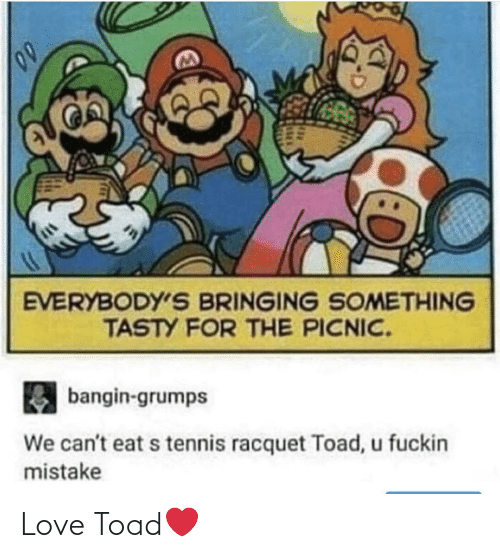 We Cant: EVERYBODY'S BRINGING SOMETHING  TASTY FOR THE PICNIC.  bangin-grumps  We can't eat s tennis racquet Toad, u fuckin  mistake Love Toad❤️