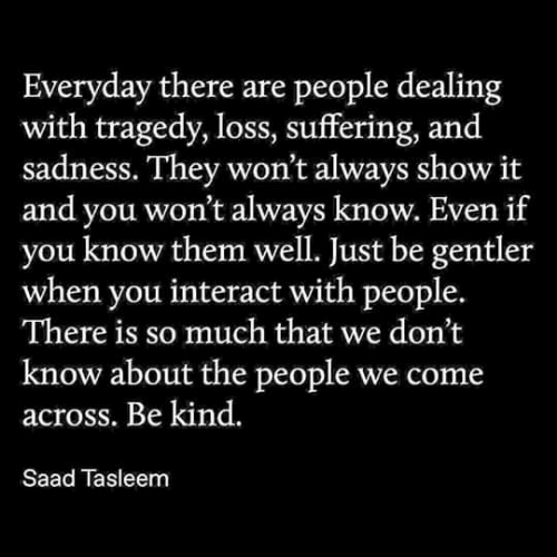 Suffering, Them, and Sadness: Everyday there are people dealing  with tragedy, loss, suffering, and  sadness. They won't always show it  and you won't always know. Even if  know them well. Just be gentler  when you interact with people.  There is so much that we don't  know about the people we come  across. Be kind.  Saad Tasleem