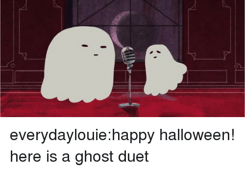 duet: everydaylouie:happy halloween! here is a ghost duet