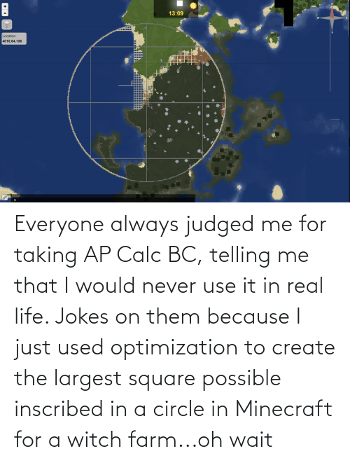 Square: Everyone always judged me for taking AP Calc BC, telling me that I would never use it in real life. Jokes on them because I just used optimization to create the largest square possible inscribed in a circle in Minecraft for a witch farm...oh wait