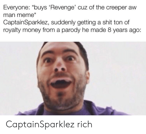 "Meme, Money, and Revenge: Everyone: ""buys Revenge' cuz of the creeper aw  man meme*  CaptainSparklez, suddenly getting a shit ton of  royalty money from a parody he made 8 years ago: CaptainSparklez rich"
