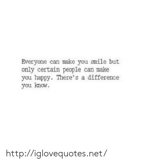Happy, Http, and Smile: Everyone can make you smile but  only certain people can make  you happy. There's a difference  you know. http://iglovequotes.net/