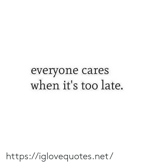 late: everyone cares  when it's too late. https://iglovequotes.net/