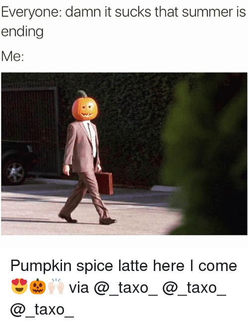 Funny, Summer, and Pumpkin: Everyone: damn it sucks that summer is  ending  Me: Pumpkin spice latte here I come😍🎃🙌🏻 via @_taxo_ @_taxo_ @_taxo_