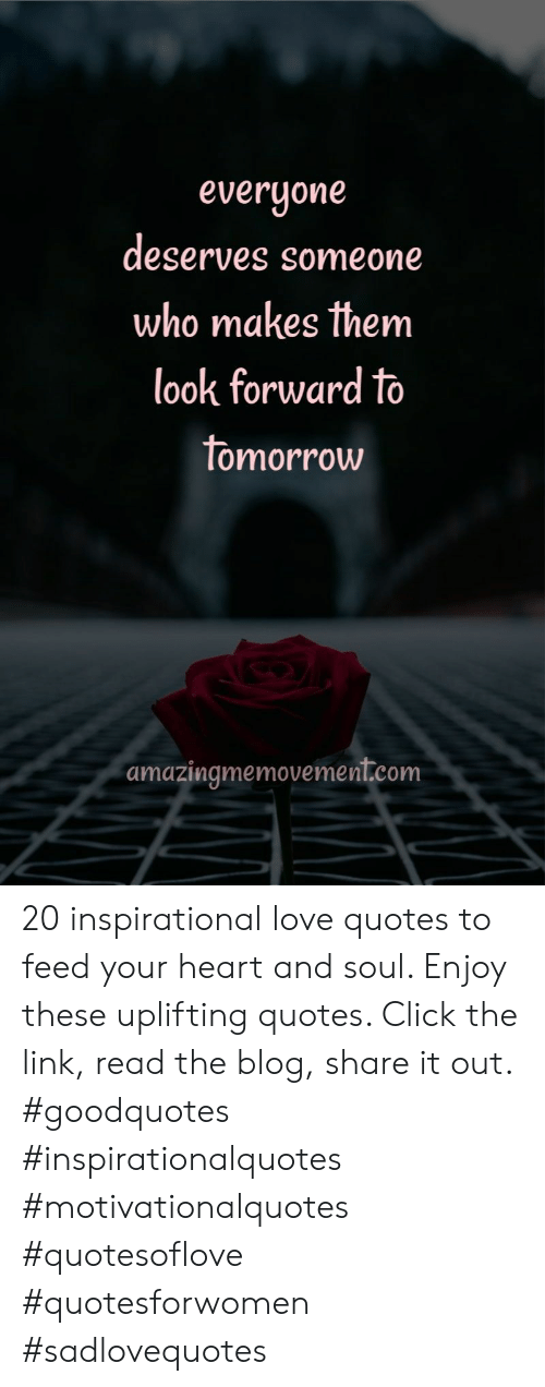 Uplifting Quotes: everyone  deserves someone  who makes them  look forward to  tomorrow  amazingmemovement.com 20 inspirational love quotes to feed your heart and soul. Enjoy these uplifting quotes. Click the link, read the blog, share it out. #goodquotes #inspirationalquotes #motivationalquotes #quotesoflove #quotesforwomen #sadlovequotes