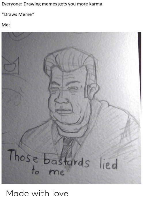 Lied To: Everyone: Drawing memes gets you more karma  *Draws Meme  Me  Those bastards lied  to me Made with love