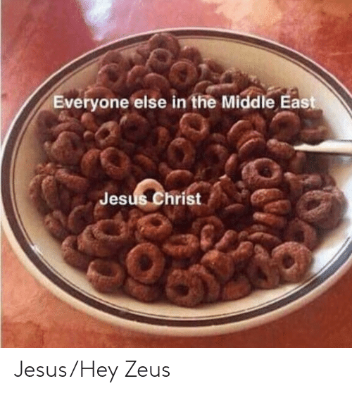 jesus christ: Everyone else in the Middle East  Jesus Christ Jesus/Hey Zeus