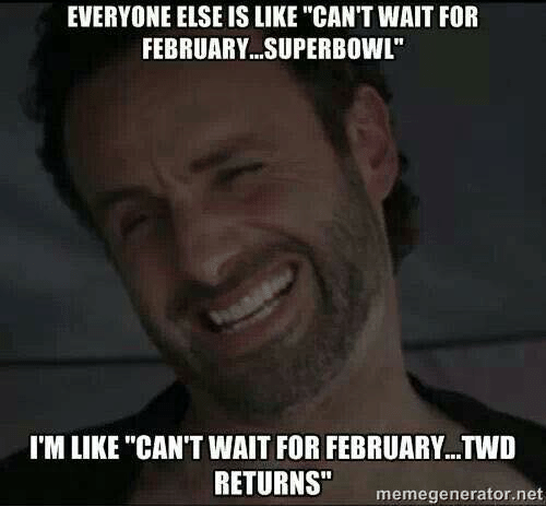 """memes generator: EVERYONE ELSE IS LIKE """"CAN'T WAIT FOR  FEBRUARY SUPERBOWL""""  I'M LIKE """"CAN'T WAIT FOR FEBRUARY...TWD  RETURNS""""  meme generator net"""