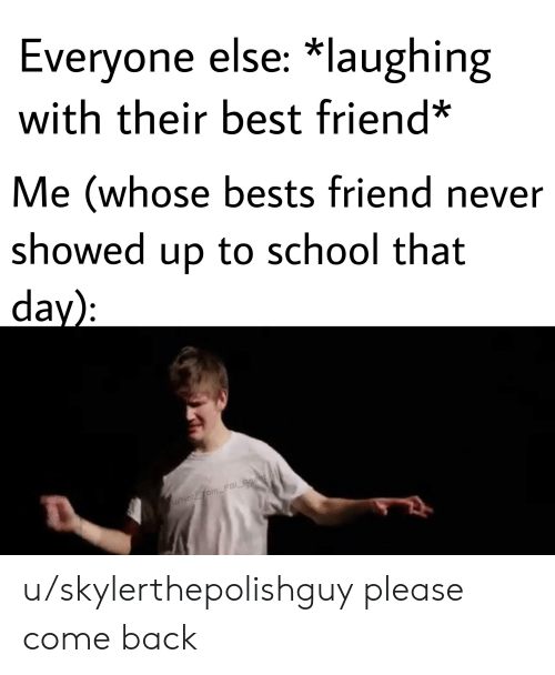 bests: Everyone else: *laughing  with their best friend*  Me (whose bests friend never  showed up to school that  day):  1/NotTom_FBI Agent u/skylerthepolishguy please come back