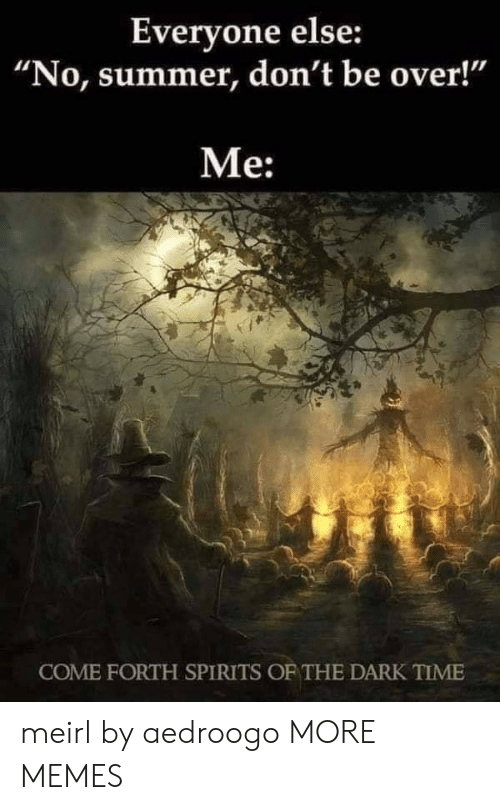 "Me Come: Everyone else:  ""No, summer, don't be over!""  Me:  COME FORTH SPIRITS OF THE DARK TIME meirl by aedroogo MORE MEMES"
