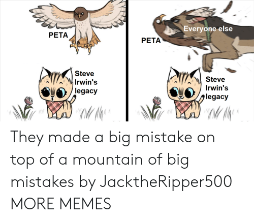 Dank, Memes, and Target: Everyone else  PETA  PETA  Steve  Irwin's  legacy  Steve  jiegacy  MI A  Irwin's They made a big mistake on top of a mountain of big mistakes by JacktheRipper500 MORE MEMES