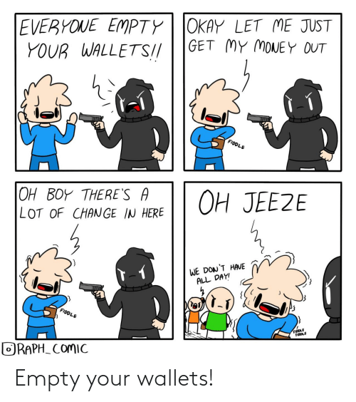 Here We: EVERYONE EMPTY| JOKAY LET ME JUST  YOUR WALLETS!//  GET MY MONEY OUT  lel  FIDDLE  OH JEEZE  OH BOY THERE'S A  LOT OF CHANGE IN HERE  WE DON'T HAVE  ALL DAY!  FIDDLE  FIDDLE  FIDDLE  ORAPH_ COMIC Empty your wallets!