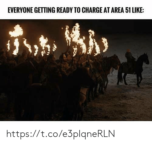 Memes, 🤖, and Area 51: EVERYONE GETTING READY TO CHARGE AT AREA 51 LIKE: https://t.co/e3pIqneRLN