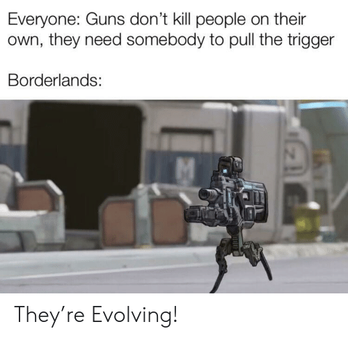 kill people: Everyone: Guns don't kill people on their  own, they need somebody to pull the trigger  Borderlands: They're Evolving!