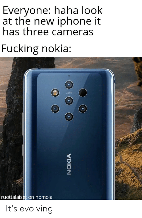 the new iphone: Everyone: haha look  at the new iphone it  has three cameras  Fucking nokia:  ZEISS  ruottalaiset on homoja It's evolving