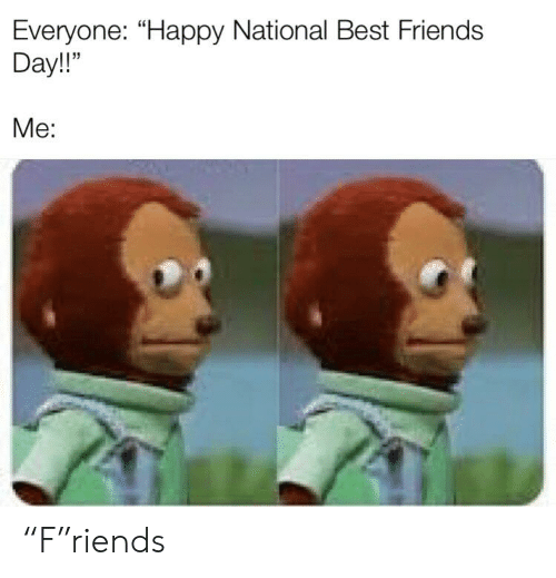 "best friends day: Everyone: ""Happy National Best Friends  Day!  Me: ""F""riends"