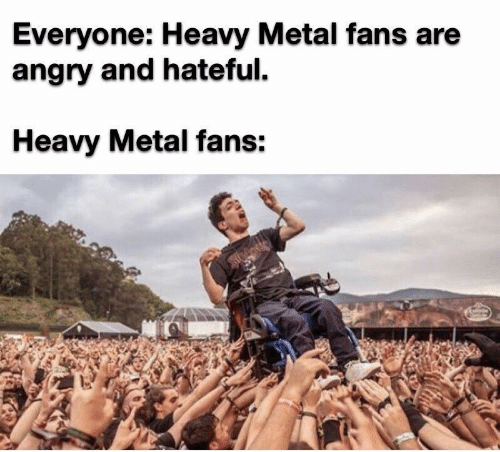 hateful: Everyone: Heavy Metal fans are  angry and hateful  Heavy Metal fans: