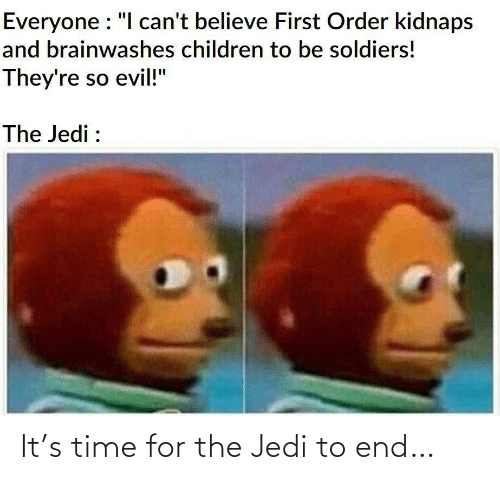 "Jedi: Everyone : ""I can't believe First Order kidnaps  and brainwashes children to be soldiers!  They're so evil!""  The Jedi : It's time for the Jedi to end…"