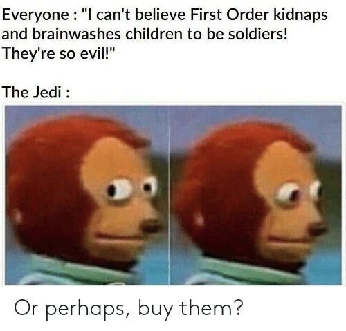 "I Cant Believe: Everyone : ""I can't believe First Order kidnaps  and brainwashes children to be soldiers!  They're so evil!""  The Jedi : Or perhaps, buy them?"