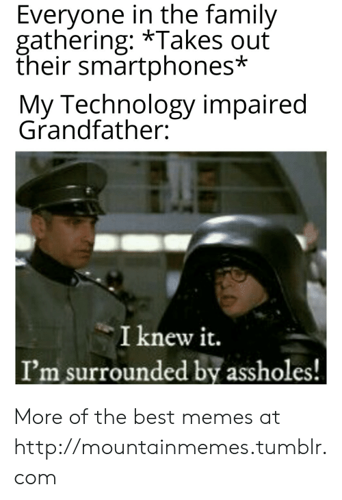 Family, Memes, and Tumblr: Everyone in the family  gathering: *Takes ouť  their smartphones*  My Technology impaired  Grandfather:  I knew it.  I'm surrounded by assholes! More of the best memes at http://mountainmemes.tumblr.com