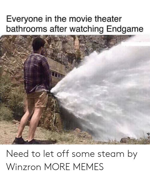 Let Off: Everyone in the movie theater  bathrooms after watching Endgame Need to let off some steam by Winzron MORE MEMES