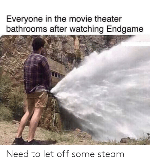 Let Off: Everyone in the movie theater  bathrooms after watching Endgame Need to let off some steam