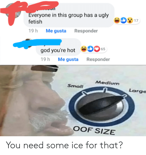 Me Gusta: Everyone in this group has a ugly  fetish  17  19h Me gusta Responder  65  god you're hot  Me gusta Responder  19h  Medium  Small  Large  OOF SIZE You need some ice for that?