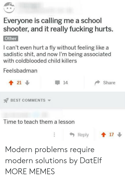 School Shooter: Everyone is calling me a school  shooter, and it really fucking hurts.  Other  I can't even hurt a fly without feeling like a  sadistic shit, and now I'm being associated  with coldblooded child killers  Feelsbadman  會21  14  Share  BEST COMMENTS ▼  Time to teach them a lesson  Reply 1 17 Modern problems require modern solutions by DatElf MORE MEMES