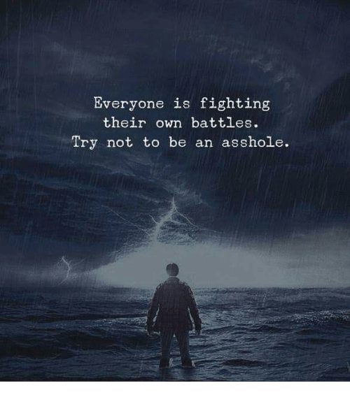 Asshole, Battles, and Fighting: Everyone is fighting  their own battles.  Try not to be an asshole.