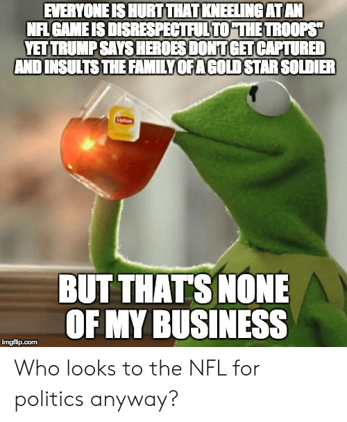But Thats None Of My Business: EVERYONE IS HURT THAT KNEELING ATAN  NFI GAME IS DISRESPECTFULTO THE TROOPS  YET TRUMP SAYS HEROES DONT GET CAPTURED  AND INSULTSTHE FAMILYOFAGOLD STAR SOLDIER  BUT THATS NONE  OF MY BUSINESS Who looks to the NFL for politics anyway?