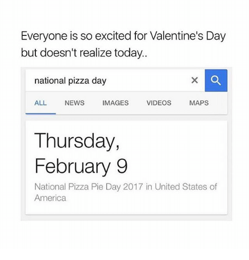 video mapping: Everyone is so excited for Valentine's Day  but doesn't realize today..  national pizza day  ALL  NEWS  IMAGES  VIDEOS  MAPS  Thursday,  February 9  National Pizza Pie Day 2017 in United States of  America