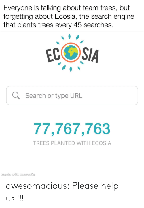 Forgetting: Everyone is talking about team trees, but  forgetting about Ecosia, the search engine  that plants trees every 45 searches.  ECOSIA  Q Search or type URL  77,767,763  TREES PLANTED WITH ECOSIA  made with mematic awesomacious:  Please help us!!!!