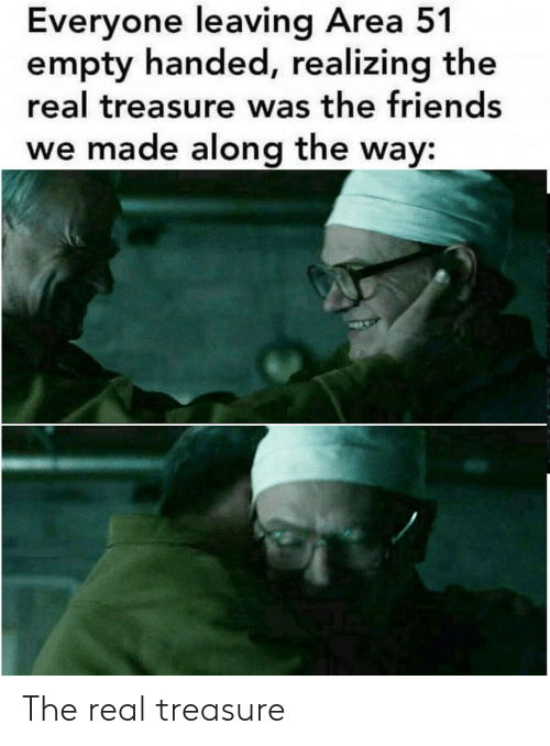 Friends, The Real, and Area 51: Everyone leaving Area 51  empty handed, realizing the  real treasure was the friends  we made along the way: The real treasure