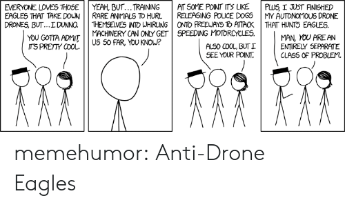 Animals, Dogs, and Drone: EVERYONE LO ES THOSE | | YEAH, BUT TRAINING  EAGLES 꺼AT TAKEDOUN | | RARE ANIMALS TO HURL  | AT SOME POINT ITS LIKE  | RELEASING ICE DOGS  DRONES, BUT...IDUNNO. THEMSELVES INTO WHIRLING ONTO FREEUAYS To ATTACK  MACHINERY CAN ONLY GET SPEEDING MOTORCYCLES.  | PwS JUST FINISHED  | MY AUTONOMOUS DRONE  THAT HUNT5 EAGLES.  YOu CGOTTA ADMITus So FAR YoU?  MAN, YOU AREAN  ENTIRELY SEPARATE  CLAS5 OF PROBLEM.  TS PRETTY COOL.  ALS0 COOL, BUT I  SEE YOUR POINT. memehumor:  Anti-Drone Eagles