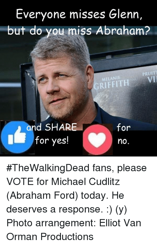 Fanli: Everyone misses Glenn,  but do you  miss Abraham?  PRUITT  MELANIE  and SHAR  for  for yes!  no. #TheWalkingDead fans, please VOTE for Michael Cudlitz (Abraham Ford) today. He deserves a response. :) (y)  Photo arrangement: Elliot Van Orman Productions