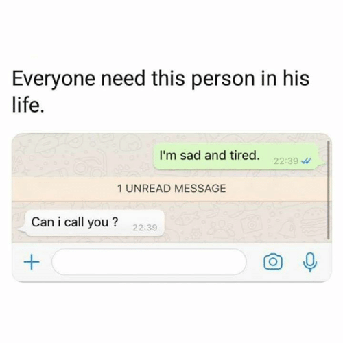 O 0: Everyone need this person in his  life.  I'm sad and tired. 22:39  1 UNREAD MESSAGE  Can i call you?  22:39  O 0
