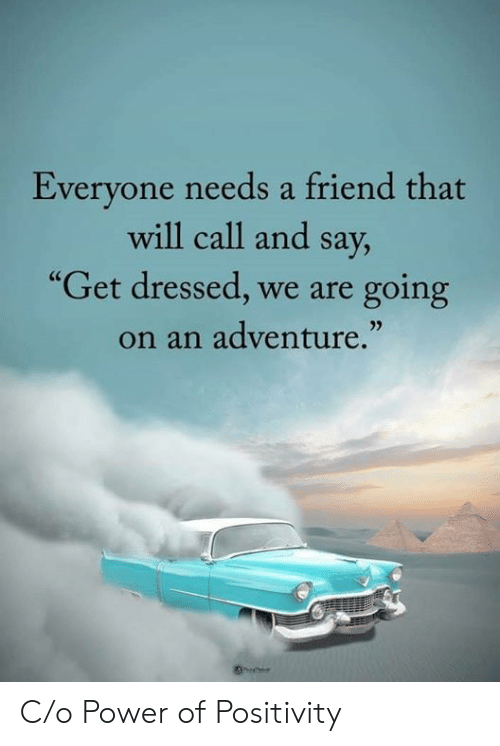 """C O: Everyone needs a friend that  will call and say,  """"Get dressed, we are  going  on an adventure."""" C/o Power of Positivity"""