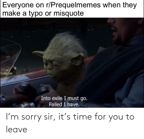 Misquote: Everyone on r/Prequelmemes when they  make a typo or misquote  Into exile I must go.  Failed I have. I'm sorry sir, it's time for you to leave