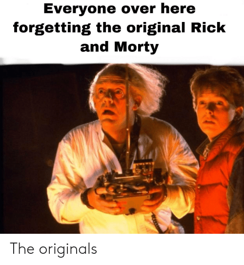Forgetting: Everyone over here  forgetting the original Rick  and Morty The originals