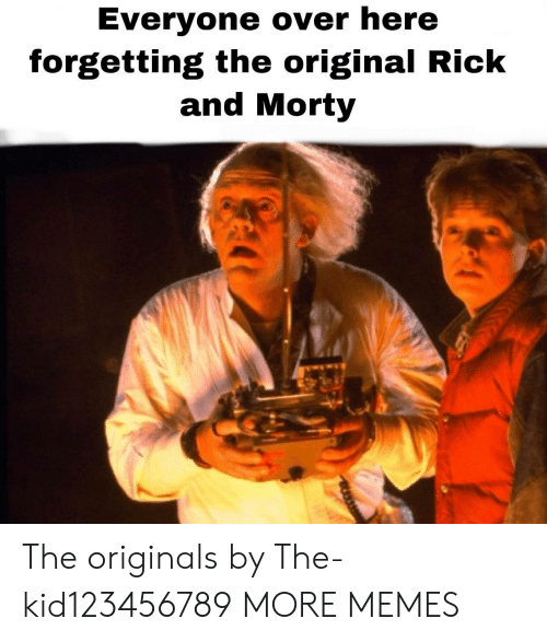 Forgetting: Everyone over here  forgetting the original Rick  and Morty The originals by The-kid123456789 MORE MEMES