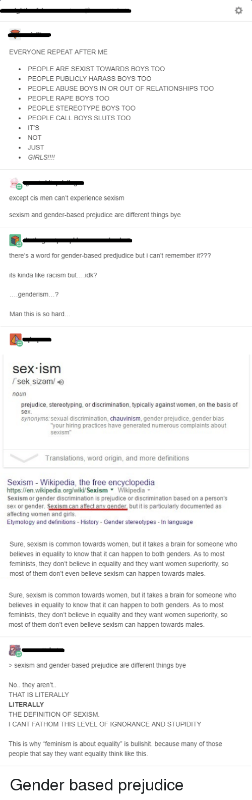 """Feminism, Girls, and Racism: EVERYONE REPEAT AFTER ME  PEOPLE ARE SEXIST TOWARDS BOYS TOO  PEOPLE PUBLICLY HARASS BOYS TOO  PEOPLE ABUSE BOYS IN OR OUT OF RELATIONSHIPS TOO  PEOPLE RAPE BOYS TOO  PEOPLE STEREOTYPE BOYS TOO  PEOPLE CALL BOYS SLUTS TOO  IT'S  NOT  . JUST  GIRLS!!!!  except cis men can't experience sexism  sexism and gender-based prejudice are different things bye  there's a word for gender-based predjudice but i can't remember it???  its kinda like racism but....idk?  ....genderism...?  Man this is so hard...  sex ism  /sek sizem/  noun  prejudice, stereotyping, or discrimination, typically against women, on the basis of  sex.  synonyms:sexual discrimination, chauvinism, gender prejudice, gender bias  your hiring practices have generated numerous complaints about  sexism  Translations, word origin, and more definitions  Sexism - Wikipedia, the free encyclopedia  https://en wikipedia.org/wikil Sexism Wikipedia  Sexism or gender discrimination is prejudice or discrimination based on a person's  sex or gender. Sexism can affect any genderbut it is particularly documented as  affecting women and girls  Etymology and definitions - History - Gender stereotypes- In language  Sure, sexism is common towards women, but it takes a brain for someone who  believes in equality to know that it can happen to both genders. As to most  feminists, they don't believe in equality and they want women superiority, so  most of them don't even believe sexism can happen towards males  Sure, sexism is common towards women, but it takes a brain for someone who  believes in equality to know that it can happen to both genders. As to most  feminists, they don't believe in equality and they want women superiority, so  most of them don't even believe sexism can happen towards males  > sexism and gender-based prejudice are different things bye  No.. they aren't.  THAT IS LITERALLY  LITERALLY  THE DEFINITION OF SEXISM  I CANT FATHOM THIS LEVEL OF IGNORANCE AND STUPIDITY  This is why """"f"""