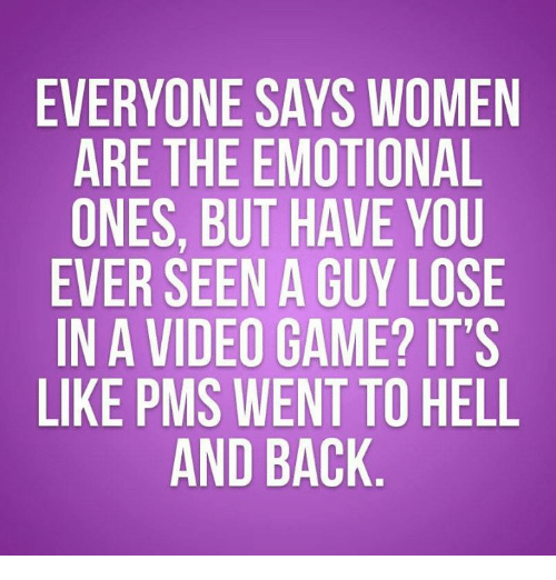 pms: EVERYONE SAYS WOMEN  ARE THE EMOTIONAL  ONES, BUT HAVE YOU  EVER SEEN A GUY LOSE  IN A VIDEO GAME? IT'S  LIKE PMS WENT TO HELL  AND BACK